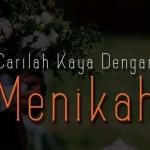 CARILAH KAYA DENGAN MENIKAH